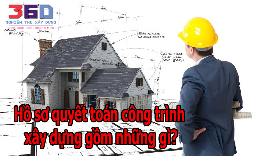 Hồ sơ quyết toán công trình xây dựng gồm những gì?